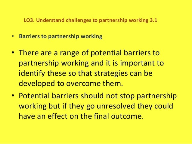 how to overcome barriers to partnership working 14 explain how to overcome barriers to partnership working  in health and social care sector that goal will be to promote health and wellbeing of our clients .