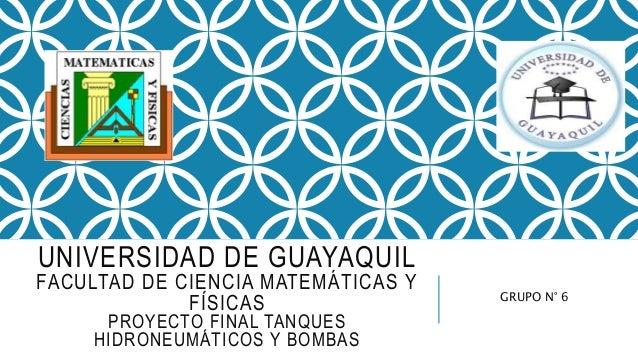 UNIVERSIDAD DE GUAYAQUIL FACULTAD DE CIENCIA MATEMÁTICAS Y FÍSICAS PROYECTO FINAL TANQUES HIDRONEUMÁTICOS Y BOMBAS GRUPO N...