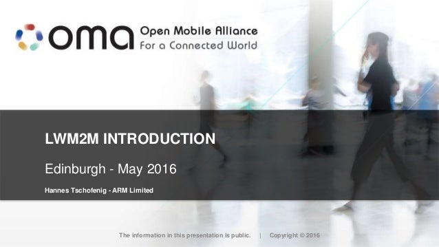 LWM2M INTRODUCTION Edinburgh - May 2016 Hannes Tschofenig - ARM Limited The information in this presentation is public. | ...