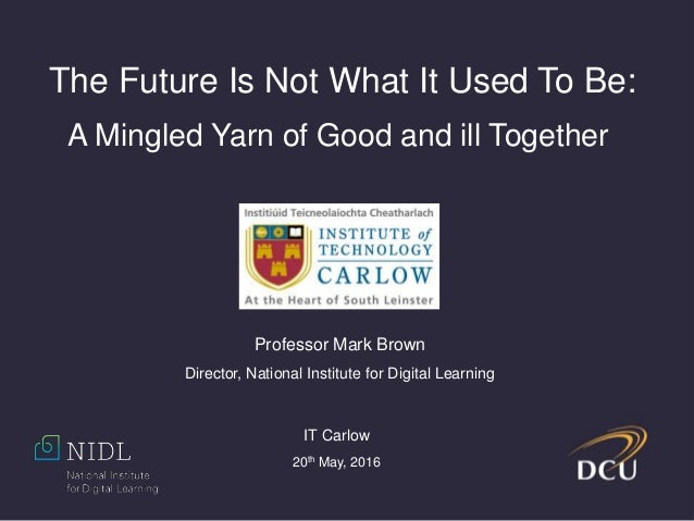 The Future Is Not What It Used To Be: A Mingled Yarn of Good and ill Together Professor Mark Brown Director, National Inst...