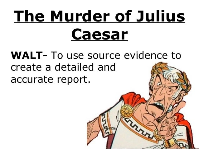 The Murder of Julius Caesar WALT- To use source evidence to create a detailed and accurate report.