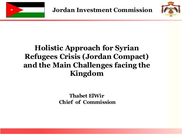Holistic Approach for Syrian Refugees Crisis (Jordan Compact) and the Main Challenges facing the Kingdom Thabet ElWir Chie...