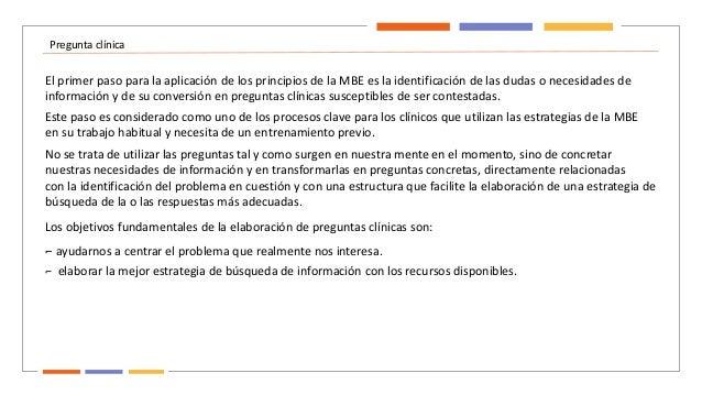 Pregunta clínica El primer paso para la aplicación de los principios de la MBE es la identificación de las dudas o necesid...
