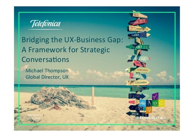 TelefónicaS.A. 17.05.2016 BridgingtheUX-BusinessGap: AFrameworkforStrategic ConversaIons MichaelThompson Gl...