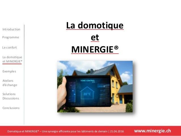 Domotique et MINERGIE® – Une synergie efficiente pour les bâtiments de demain   21.06.2016 www.minergie.ch Introduction Pr...