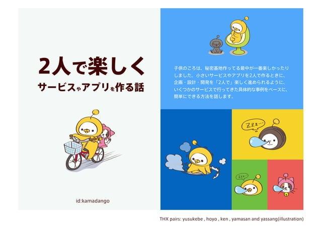 2人で楽しく サービスやアプリを作る話 id:kamadango THX pairs: yusukebe , hoyo , ken , yamasan and yassang(illustration) 子供のころは、秘密基地作ってる最中が一番...