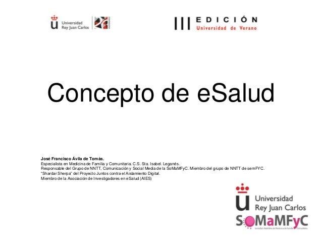 Concepto de eSalud José Francisco Ávila de Tomás. Especialista en Medicina de Familia y Comunitaria. C.S. Sta. Isabel. Leg...