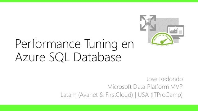 Performance Tuning en Azure SQL Database Jose Redondo Microsoft Data Platform MVP Latam (Avanet & FirstCloud) | USA (ITPro...