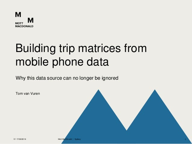 Tom van Vuren Why this data source can no longer be ignored Building trip matrices from mobile phone data V1 17/08/2016 Mo...