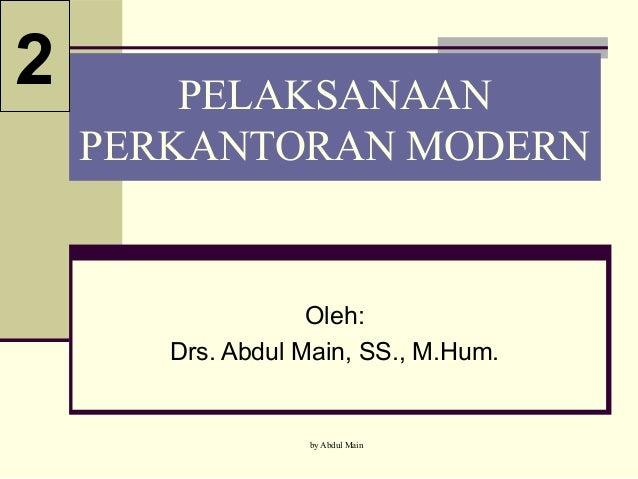 by Abdul Main PELAKSANAAN PERKANTORAN MODERN Oleh: Drs. Abdul Main, SS., M.Hum. 2