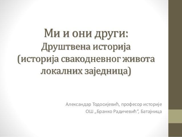 Ми и они други: Друштвена историја (историја свакодневног живота локалних заједница) Александар Тодосијевић, професор исто...