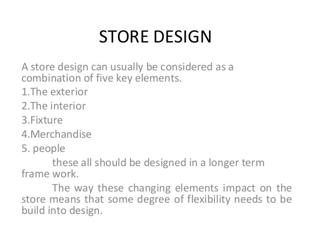 STORE DESIGN A store design can usually be considered as a combination of five key elements. 1.The exterior 2.The interior...
