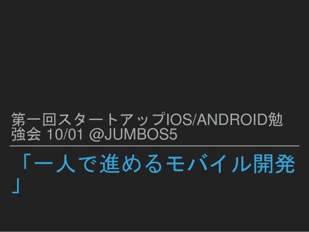 「一人で進めるモバイル開発 」 第一回スタートアップIOS/ANDROID勉 強会 10/01 @JUMBOS5
