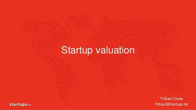 Startup valuation Thibaut Claes thibaut@startups.be