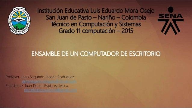 Institución Educativa Luis Eduardo Mora Osejo San Juan de Pasto – Nariño – Colombia Técnico en Computación y Sistemas Grad...