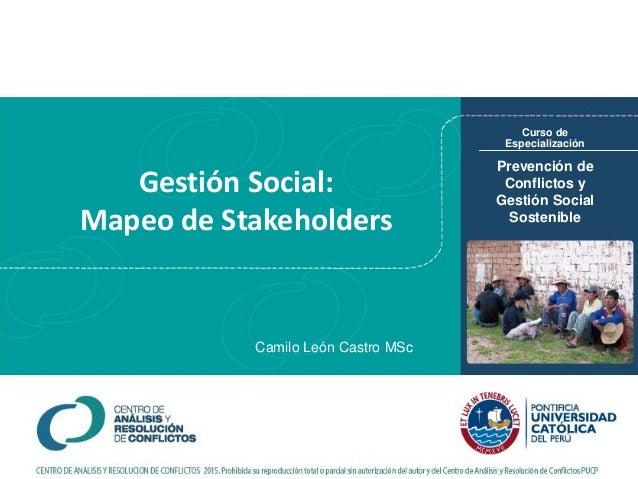 Gestión Social: Mapeo de Stakeholders Prevención de Conflictos y Gestión Social Sostenible Curso de Especialización Camilo...