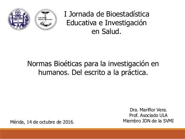 Mérida, 14 de octubre de 2016. Dra. Mariflor Vera. Prof. Asociado ULA Miembro JDN de la SVMI I Jornada de Bioestadística E...