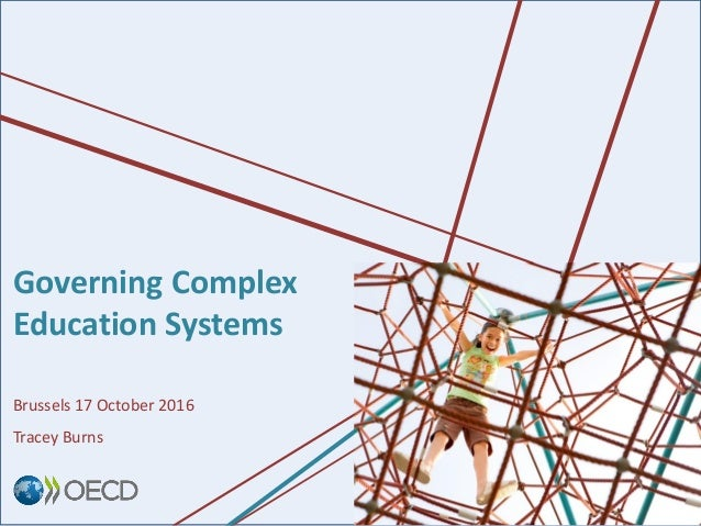 Governing Complex Education Systems Brussels 17 October 2016 Tracey Burns