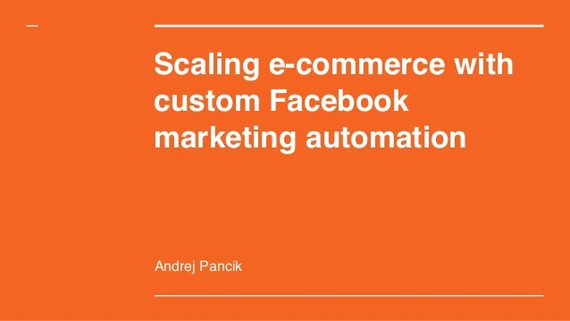 Scaling e-commerce with custom Facebook marketing automation Andrej Pancik