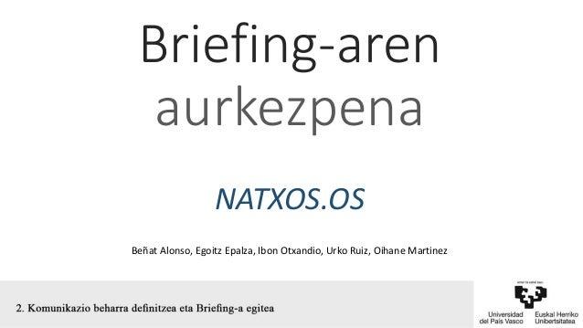 Briefing-aren aurkezpena NATXOS.OS Beñat Alonso, Egoitz Epalza, Ibon Otxandio, Urko Ruiz, Oihane Martinez