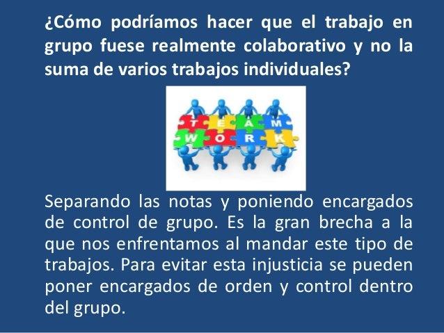¿Cómo podríamos hacer que el trabajo en grupo fuese realmente colaborativo y no la suma de varios trabajos individuales? S...