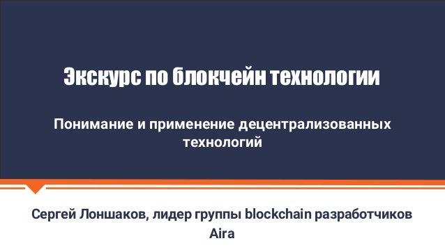 Сергей Лоншаков, лидер группы blockchain разработчиков Aira Экскурс по блокчейн технологии Понимание и применение децентра...