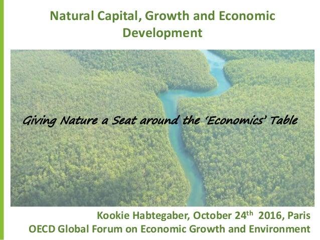Natural Capital, Growth and Economic Development Kookie Habtegaber, October 24th 2016, Paris OECD Global Forum on Economic...