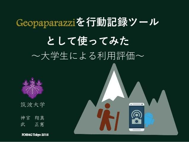 Geopaparazziを行動記録ツール として使ってみた ~大学生による利用評価~ FOSS4G Tokyo 2016 筑波大学 神宮 翔真 武 正憲