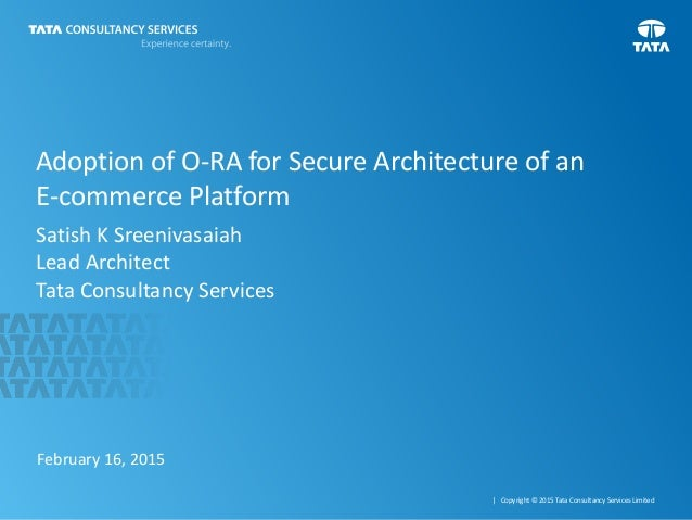 1 | Copyright © 2015 Tata Consultancy Services Limited Adoption of O-RA for Secure Architecture of an E-commerce Platform ...
