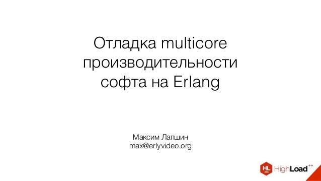 Отладка multicore производительности софта на Erlang Максим Лапшин max@erlyvideo.org
