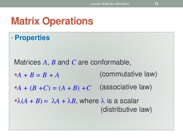 Matrix Operations • Properties Lecture Slides By Adil Aslam 12 Matrices A, B and C are conformable, A + B = B + A A + (B...