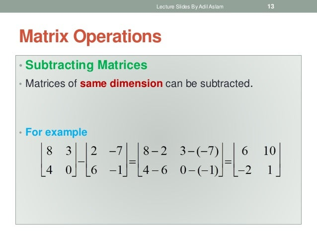 Matrix Operations • Subtracting Matrices • Matrices of same dimension can be subtracted. • For example Lecture Slides By A...