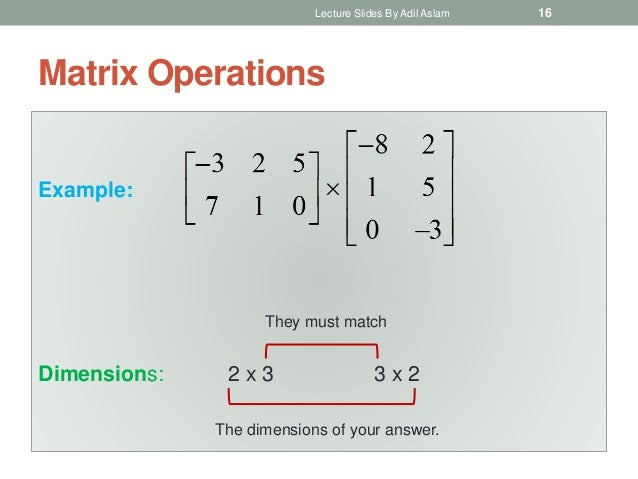 Matrix Operations Example: Dimensions: 2 x 3 3 x 2 The dimensions of your answer. They must match Lecture Slides By Adil A...