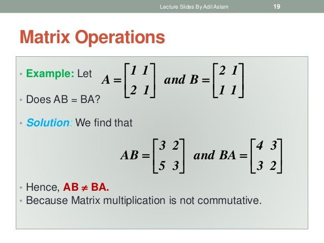 Matrix Operations • Example: Let • Does AB = BA? • Solution: We find that • Hence, AB  BA. • Because Matrix multiplicatio...