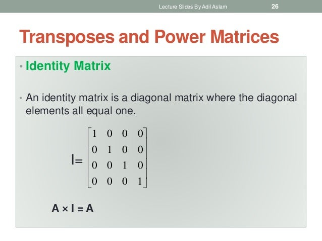 Transposes and Power Matrices • Identity Matrix • An identity matrix is a diagonal matrix where the diagonal elements all ...