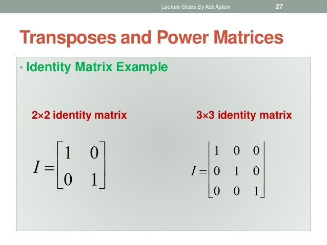 Transposes and Power Matrices • Identity Matrix Example 22 identity matrix 33 identity matrix Lecture Slides By Adil Asl...