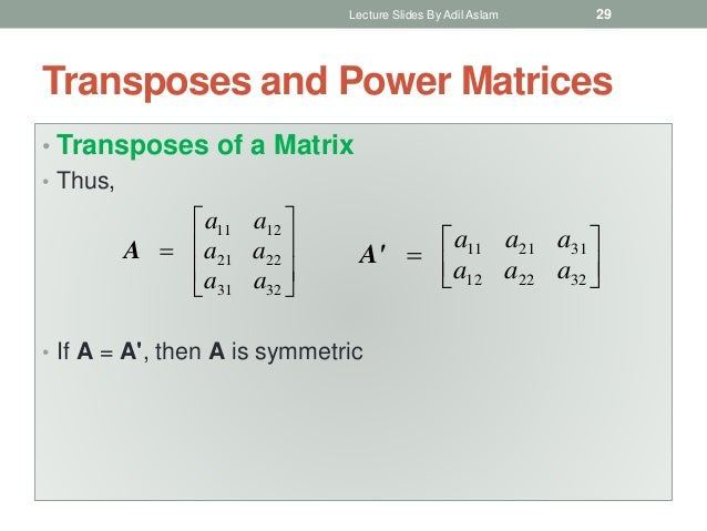 Transposes and Power Matrices • Transposes of a Matrix • Thus, • If A = A', then A is symmetric          3231 222...