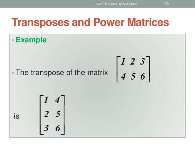 Transposes and Power Matrices • Example • The transpose of the matrix is Lecture Slides By Adil Aslam 30