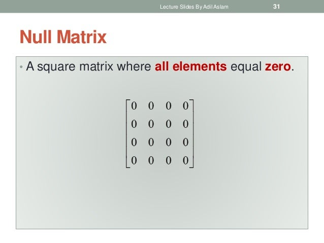 Null Matrix • A square matrix where all elements equal zero. Lecture Slides By Adil Aslam 31