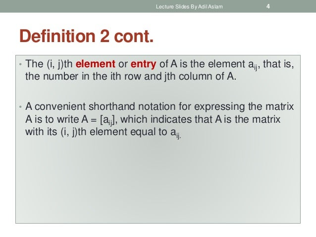 Definition 2 cont. • The (i, j)th element or entry of A is the element aij, that is, the number in the ith row and jth col...