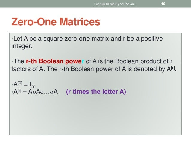Zero-One Matrices •Let A be a square zero-one matrix and r be a positive integer. •The r-th Boolean power of A is the Bool...