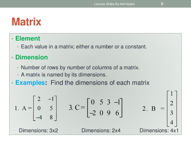 Matrix • Element • Each value in a matrix; either a number or a constant. • Dimension • Number of rows by number of column...