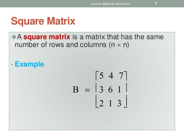 Square Matrix A square matrix is a matrix that has the same number of rows and columns (n  n) • Example B  5 4 7 3 6 1 ...