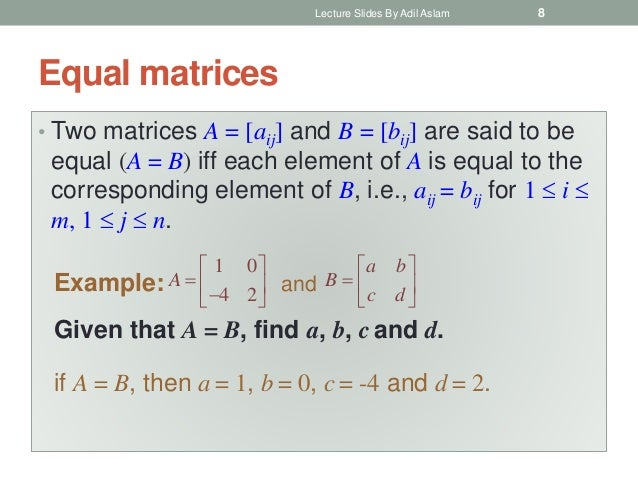 Equal matrices • Two matrices A = [aij] and B = [bij] are said to be equal (A = B) iff each element of A is equal to the c...