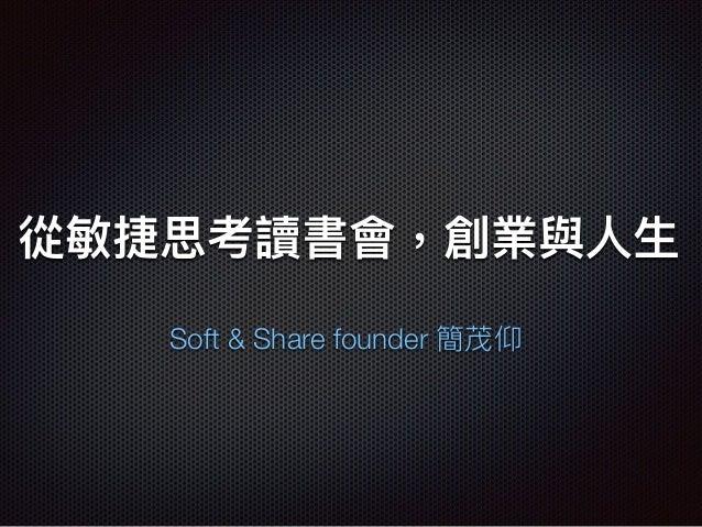 從敏捷思考讀書會,創業與⼈人⽣生 Soft & Share founder 簡茂仰