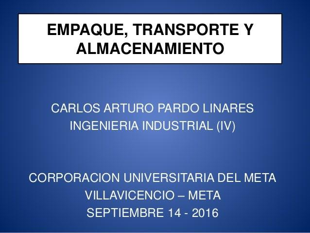EMPAQUE, TRANSPORTE Y ALMACENAMIENTO CARLOS ARTURO PARDO LINARES INGENIERIA INDUSTRIAL (IV) CORPORACION UNIVERSITARIA DEL ...