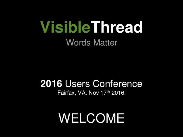 2016 Users Conference Fairfax, VA. Nov 17th 2016. WELCOME VisibleThread Words Matter