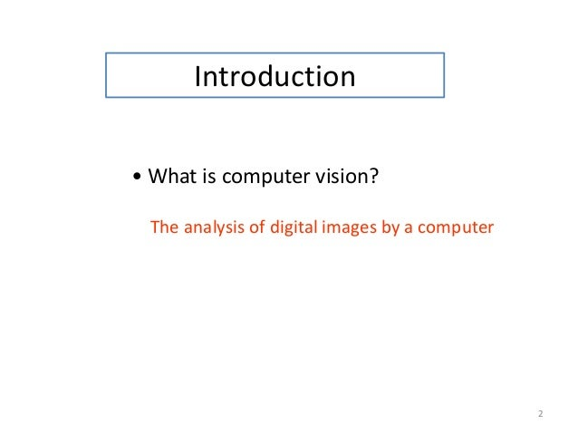 2 Introduction • What is computer vision? The analysis of digital images by a computer