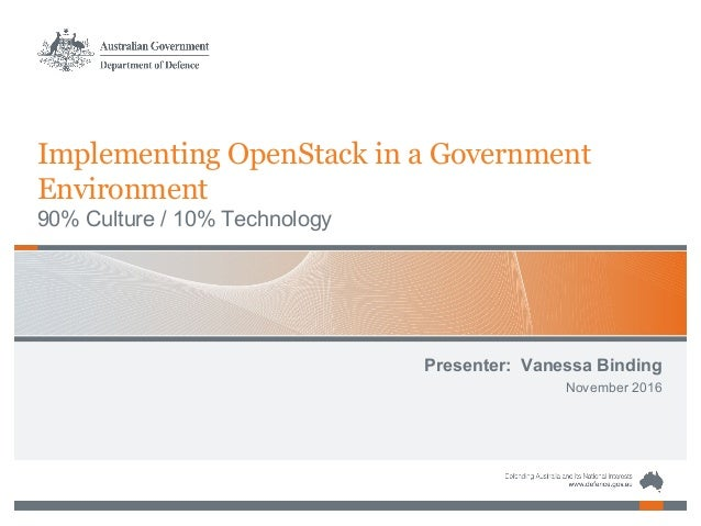 Implementing OpenStack in a Government Environment 90% Culture / 10% Technology Presenter: Vanessa Binding November 2016