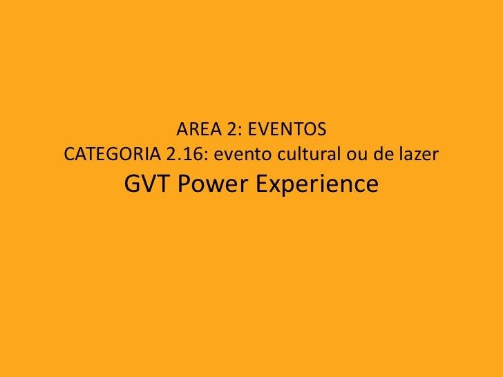 AREA 2: EVENTOSCATEGORIA 2.16: evento cultural ou de lazer      GVT Power Experience